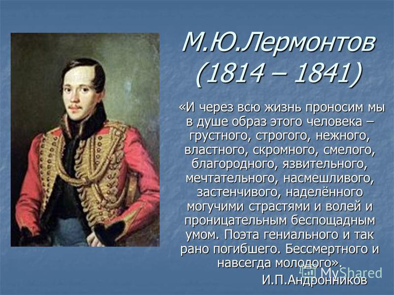 М.Ю.Лермонтов (1814 – 1841) «И через всю жизнь проносим мы в душе образ этого человека – грустного, строгого, нежного, властного, скромного, смелого, благородного, язвительного, мечтательного, насмешливого, застенчивого, наделённого могучими страстям