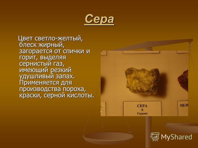 Сера Цвет светло-желтый, блеск жирный, загорается от спички и горит, выделяя сернистый газ, имеющий резкий удушливый запах. Применяется для производства пороха, краски, серной кислоты. Цвет светло-желтый, блеск жирный, загорается от спички и горит, в