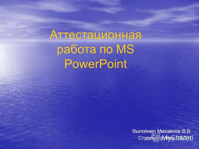 Выполнил Михайлов В.В. Студент группы ОБД11 Аттестационная работа по MS PowerPoint