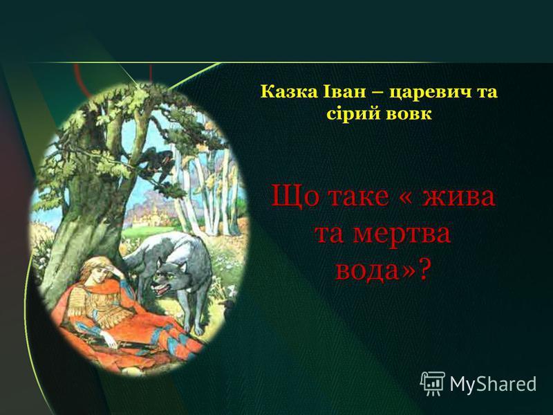 Казка Іван – царевич та сірий вовк Що таке « жива та мертва вода»?