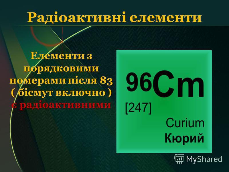 Радіоактивні елементи Елементи з порядковими номерами після 83 ( бісмут включно ) є радіоактивними