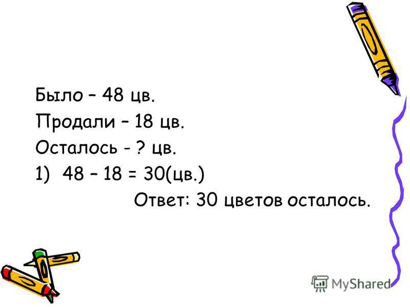 Было – 48 цв. Продали – 18 цв. Осталось - ? цв. 1)48 – 18 = 30(цв.) Ответ: 30 цветов осталось.