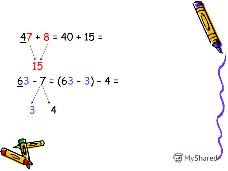 47 + 8 = 40 + 15 = 15 63 – 7 = (63 – 3) – 4 = 3 4