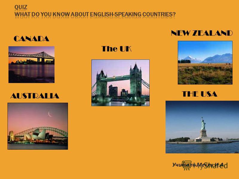 CANADA The UK NEW ZEALAND AUSTRALIA THE USA Учитель Месхи И.А.