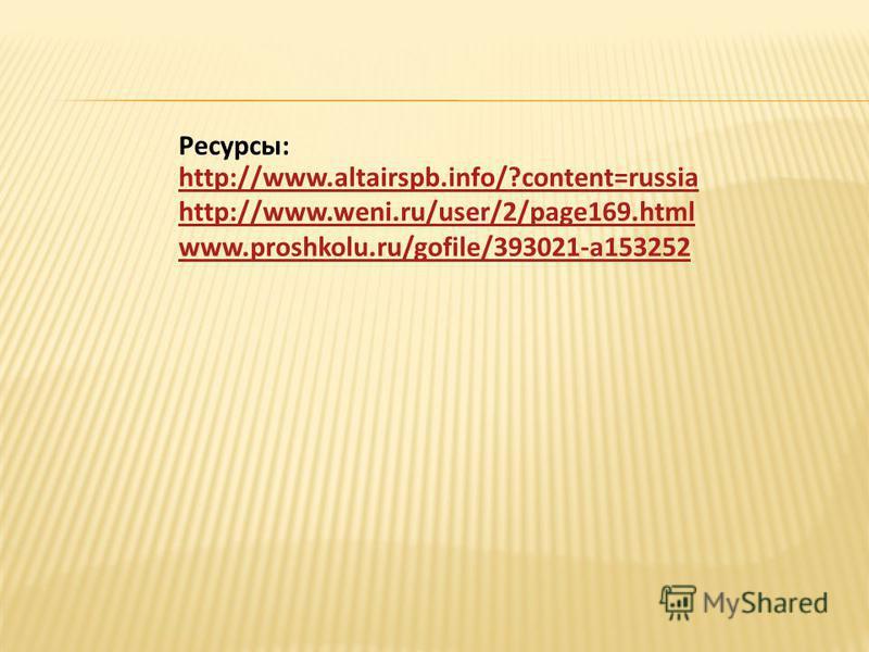 Ресурсы: http://www.altairspb.info/?content=russia http://www.altairspb.info/?content=russia http://www.weni.ru/user/2/page169.html www.proshkolu.ru/gofile/393021-a153252