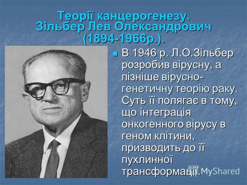Теорії канцерогенезу. Зільбер Лев Олександрович (1894-1966р.). В 1946 р. Л.О.Зільбер розробив вірусну, а пізніше вірусно- генетичну теорію раку. Суть її полягає в тому, що інтеграція онкогенного вірусу в геном клітини, призводить до її пухлинної тран