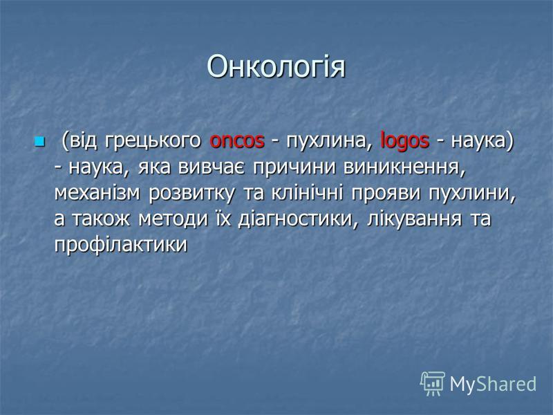 Онкологія (від грецького oncos - пухлина, lоgos - наука) - наука, яка вивчає причини виникнення, механізм розвитку та клінічні прояви пухлини, а також методи їх діагностики, лікування та профілактики (від грецького oncos - пухлина, lоgos - наука) - н