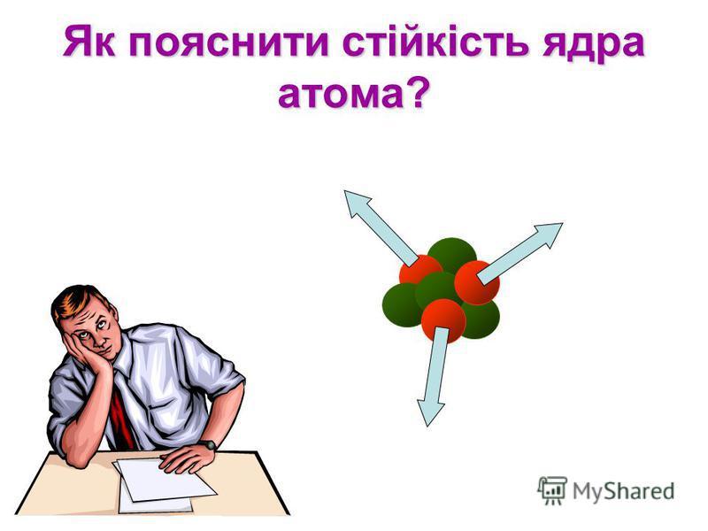 Як пояснити стійкість ядра атома?