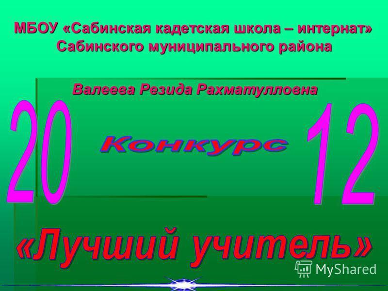 МБОУ «Сабинская кадетская школа – интернат» Сабинского муниципального района Валеева Резида Рахматулловна