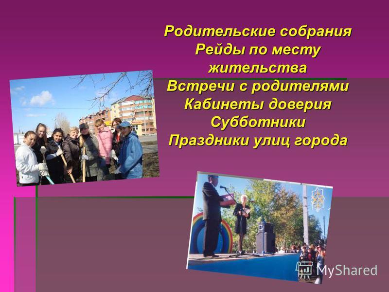 Родительские собрания Рейды по месту жительства Встречи с родителями Кабинеты доверия Субботники Праздники улиц города