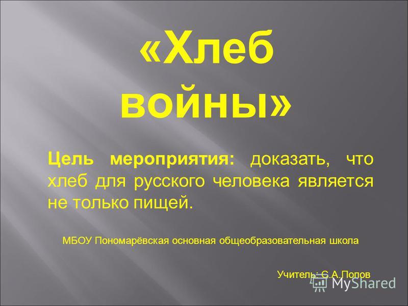 «Хлеб войны» Цель мероприятия: доказать, что хлеб для русского человека является не только пищей. МБОУ Пономарёвская основная общеобразовательная школа Учитель: С.А.Попов