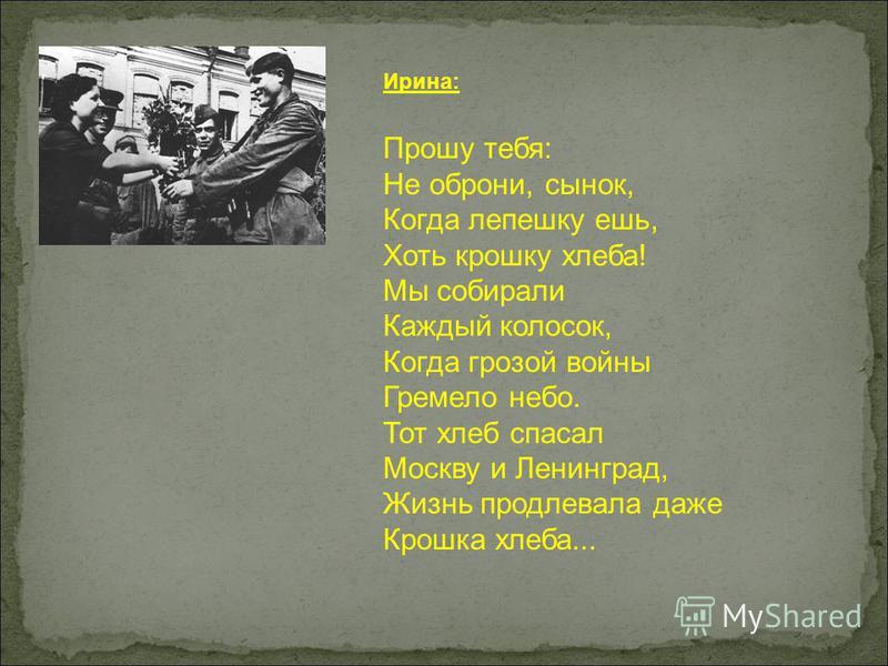 Ирина: Прошу тебя: Не оброни, сынок, Когда лепешку ешь, Хоть крошку хлеба! Мы собирали Каждый колосок, Когда грозой войны Гремело небо. Тот хлеб спасал Москву и Ленинград, Жизнь продлевала даже Крошка хлеба...