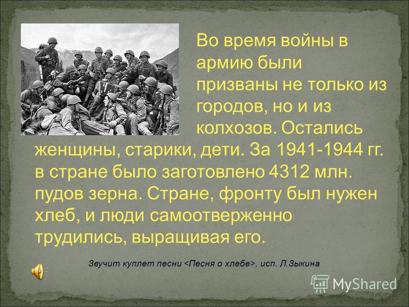 Во время войны в армию были призваны не только из городов, но и из колхозов. Остались женщины, старики, дети. За 1941-1944 гг. в стране было заготовлено 4312 млн. пудов зерна. Стране, фронту был нужен хлеб, и люди самоотверженно трудились, выращивая