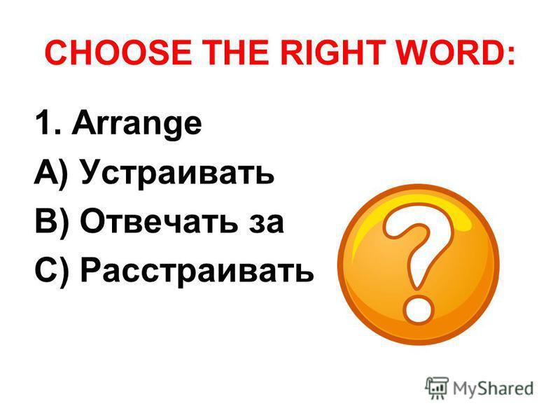 CHOOSE THE RIGHT WORD: 1. Arrange A) Устраивать B) Отвечать за C) Расстраивать