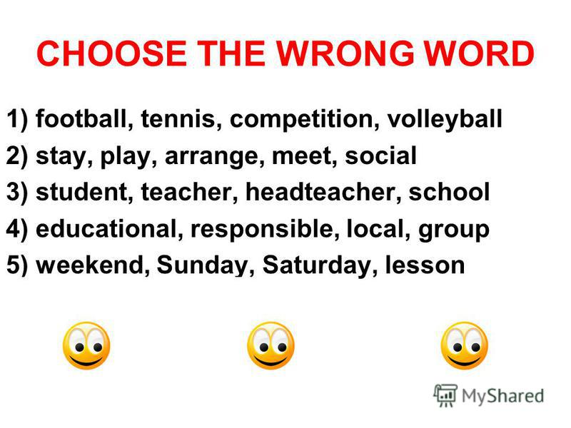 CHOOSE THE WRONG WORD 1) football, tennis, competition, volleyball 2) stay, play, arrange, meet, social 3) student, teacher, headteacher, school 4) educational, responsible, local, group 5) weekend, Sunday, Saturday, lesson