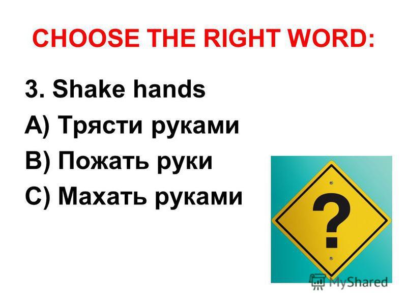 CHOOSE THE RIGHT WORD: 3. Shake hands A) Трясти руками B) Пожать руки C) Махать руками