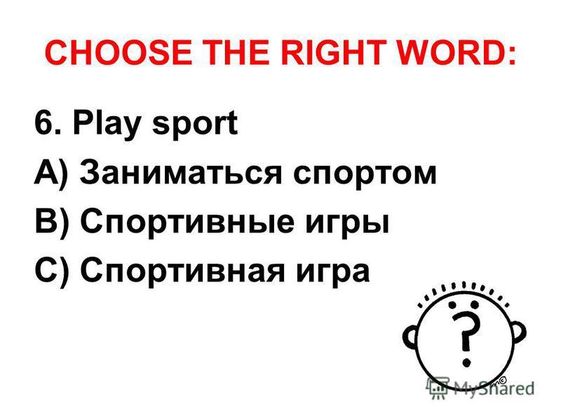 CHOOSE THE RIGHT WORD: 6. Play sport A) Заниматься спортом B) Спортивные игры C) Спортивная игра