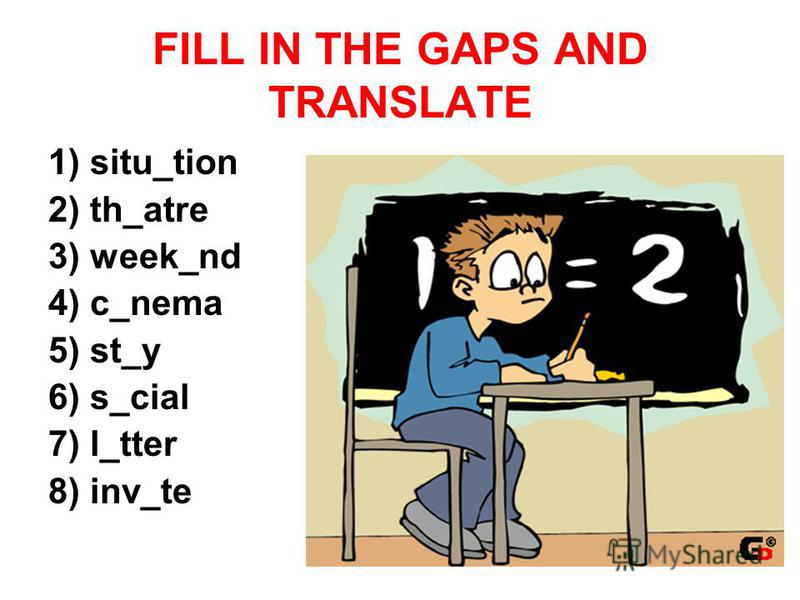 FILL IN THE GAPS AND TRANSLATE 1) situ_tion 2) th_atre 3) week_nd 4) c_nema 5) st_y 6) s_cial 7) l_tter 8) inv_te