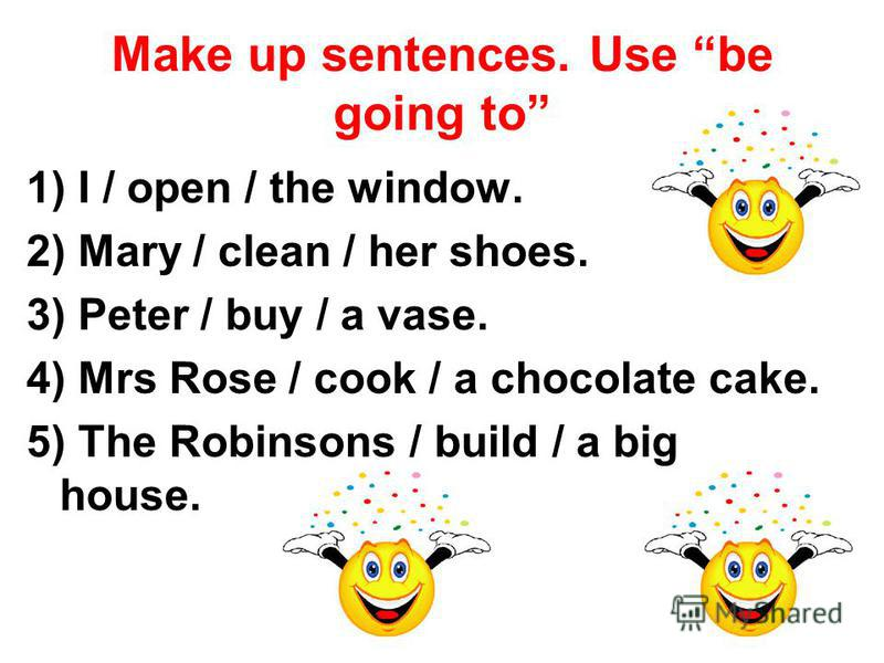Make up sentences. Use be going to 1) I / open / the window. 2) Mary / clean / her shoes. 3) Peter / buy / a vase. 4) Mrs Rose / cook / a chocolate cake. 5) The Robinsons / build / a big house.