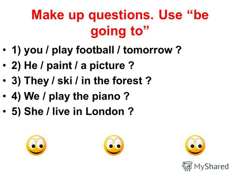 Make up questions. Use be going to 1) you / play football / tomorrow ? 2) He / paint / a picture ? 3) They / ski / in the forest ? 4) We / play the piano ? 5) She / live in London ?