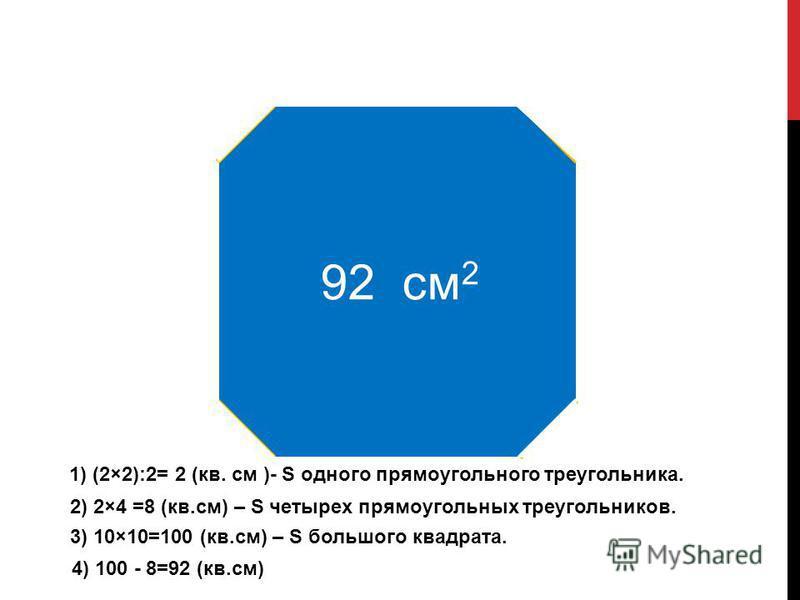 92 см 2 1) (2×2):2= 2 (кв. см )- S одного прямоугольного треугольника. 2) 2×4 =8 (кв.см) – S четырех прямоугольных треугольников. 3) 10×10=100 (кв.см) – S большого квадрата. 4) 100 - 8=92 (кв.см)