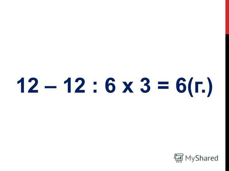 12 – 12 : 6 х 3 = 6(г.)