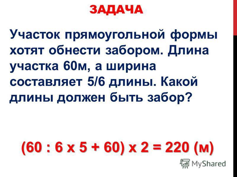 Участок прямоугольной формы хотят обнести забором. Длина участка 60 м, а ширина составляет 5/6 длины. Какой длины должен быть забор? ЗАДАЧА (60 : 6 х 5 + 60) х 2 = 220 (м)