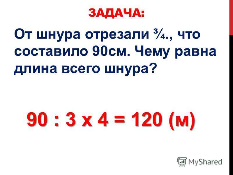 От шнура отрезали ¾., что составило 90 см. Чему равна длина всего шнура? ЗАДАЧА: 90 : 3 х 4 = 120 (м)