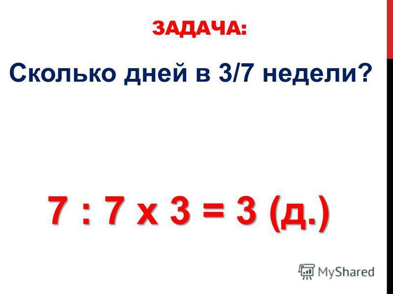 ЗАДАЧА: Сколько дней в 3/7 недели? 7 : 7 х 3 = 3 (д.)