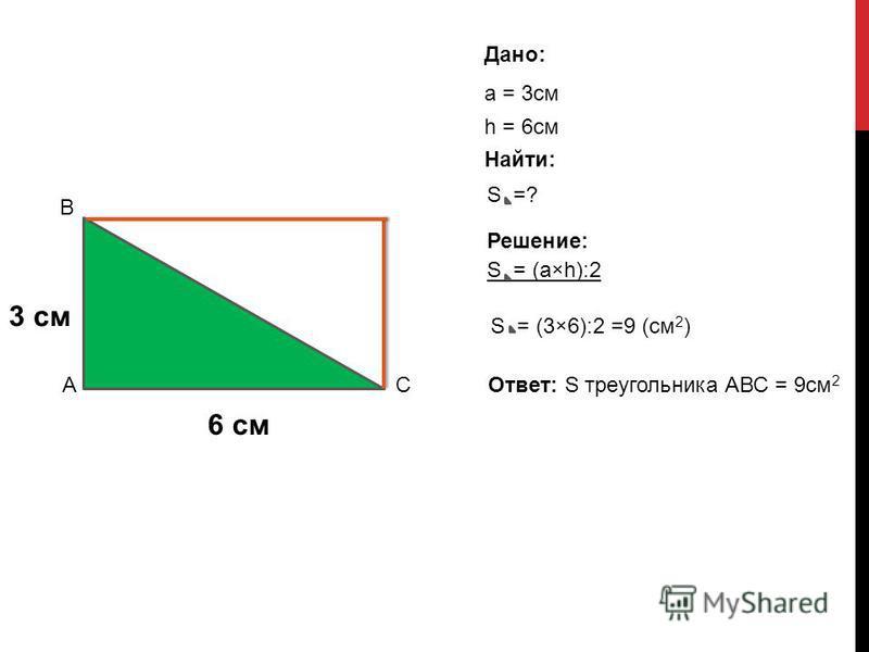 3 см 6 см Дано: а = 3 см h = 6 см S = (а×h):2 S =? Решение: S = (3×6):2 =9 (см 2 ) Ответ: S треугольника АВС = 9 см 2 А В С Найти: