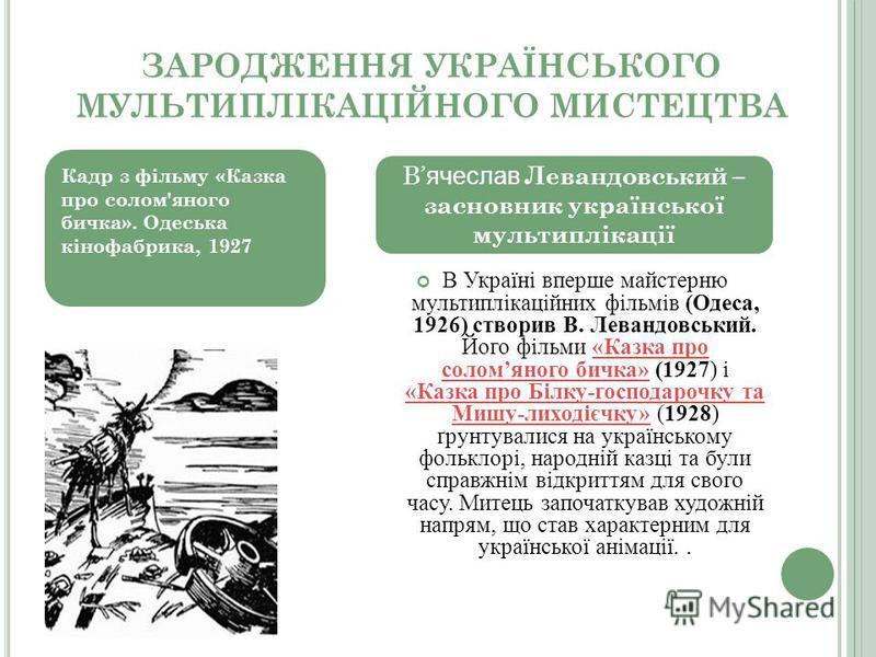 ЗАРОДЖЕННЯ УКРАЇНСЬКОГО МУЛЬТИПЛІКАЦІЙНОГО МИСТЕЦТВА В Україні вперше майстерню мультиплікаційних фільмів (Одеса, 1926) створив В. Левандовський. Його фільми «Казка про соломяного бичка» (1927) і «Казка про Білку-господарочку та Мишу-лиходієчку» (192