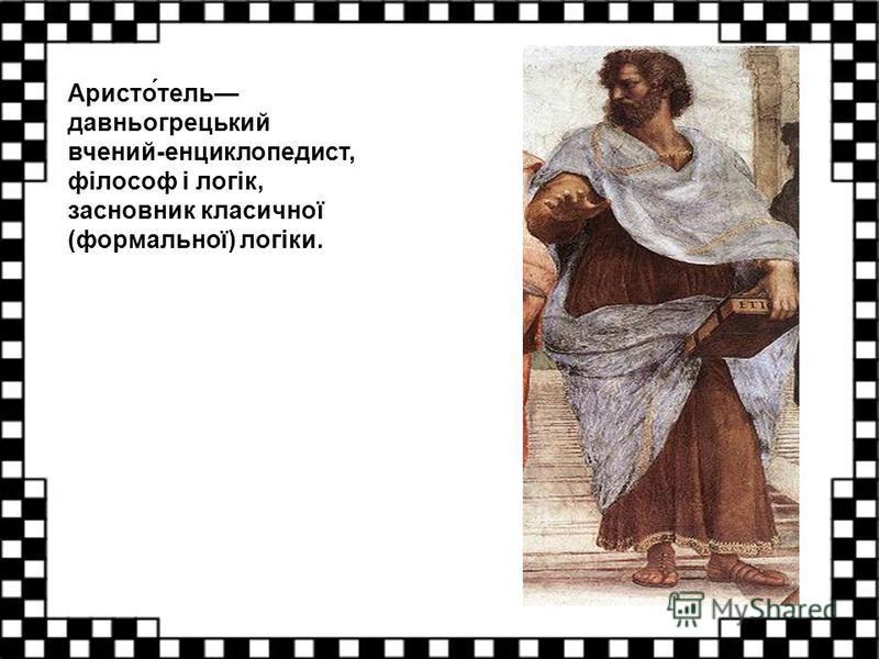 Аристо́тель давньогрецький вчений-енциклопедист, філософ і логік, засновник класичної (формальної) логіки.