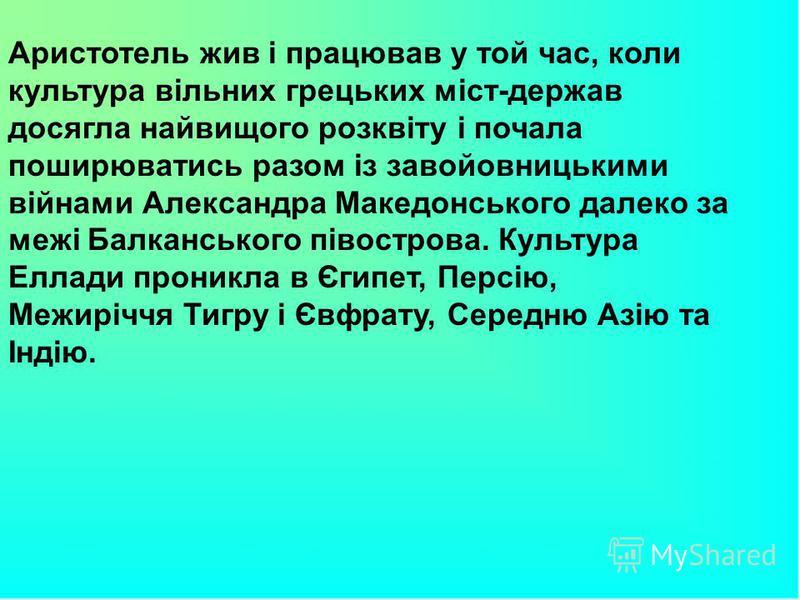 Аристотель жив і працював у той час, коли культура вільних грецьких міст-держав досягла найвищого розквіту і почала поширюватись разом із завойовницькими війнами Александра Македонського далеко за межі Балканського півострова. Культура Еллади проникл