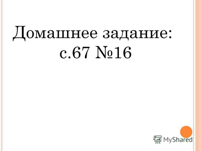 Домашнее задание: с.67 16