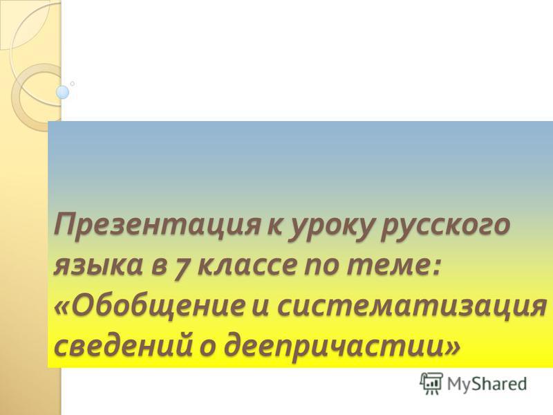 Презентация к уроку русского языка в 7 классе по теме : « Обобщение и систематизация сведений о деепричастии »