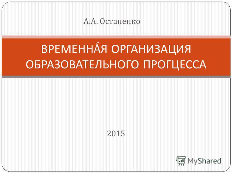 2015 ВРЕМЕНН Á Я ОРГАНИЗАЦИЯ ОБРАЗОВАТЕЛЬНОГО ПРОГЦЕССА А. А. Остапенко