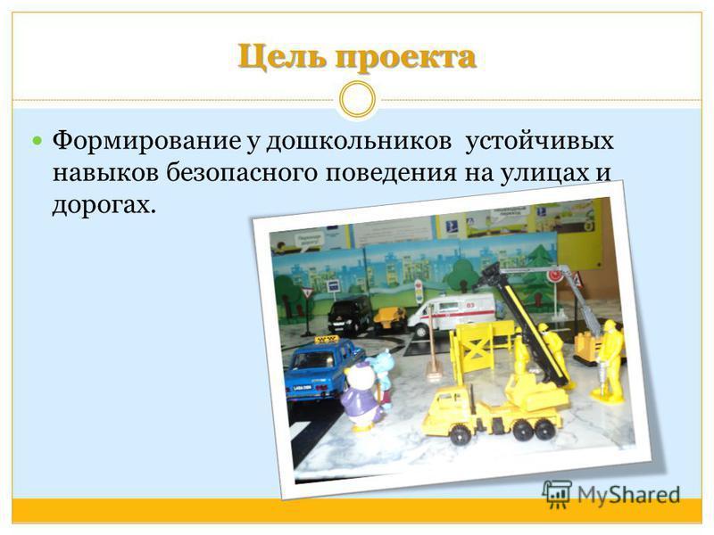 Цель проекта Формирование у дошкольников устойчивых навыков безопасного поведения на улицах и дорогах.