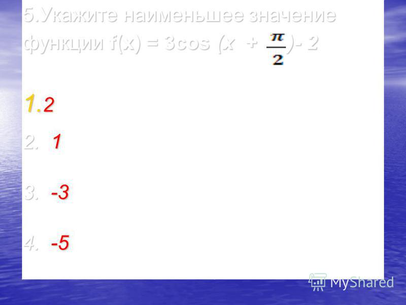 5. Укажите наименьшее значение функции f(x) = 3cos (x + )- 2 1. 2 2. 1 3. -3 4. -5