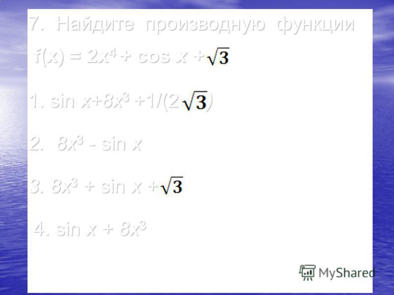 7. Найдите производную функции f(x) = 2x 4 + cos x + f(x) = 2x 4 + cos x + 1. sin x+8x 3 +1/(2 ) 2. 8x 3 - sin x 3. 8x 3 + sin x + 3. 8x 3 + sin x + 4. sin x + 8x 3 4. sin x + 8x 3