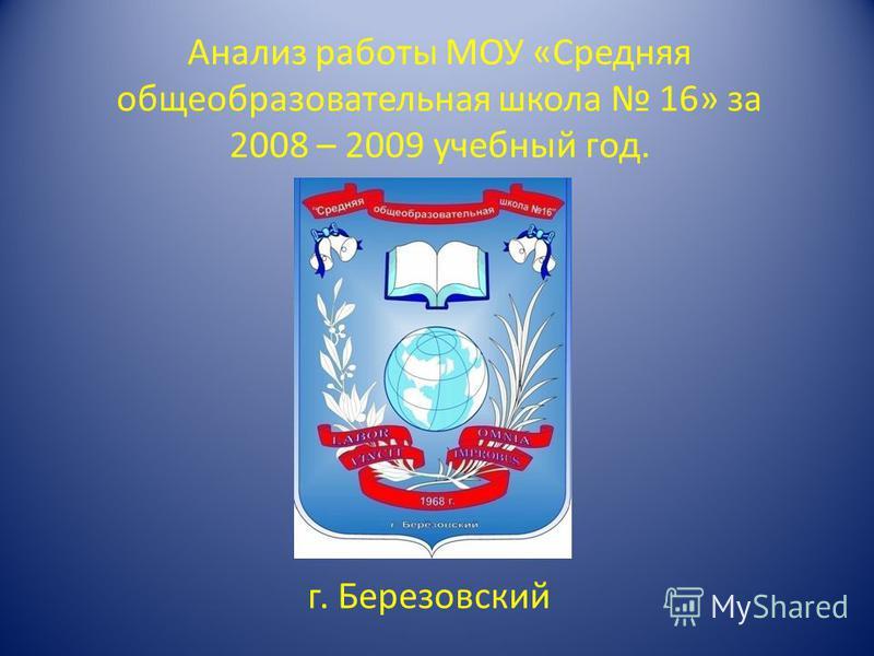 Анализ работы МОУ «Средняя общеобразовательная школа 16» за 2008 – 2009 учебный год. г. Березовский