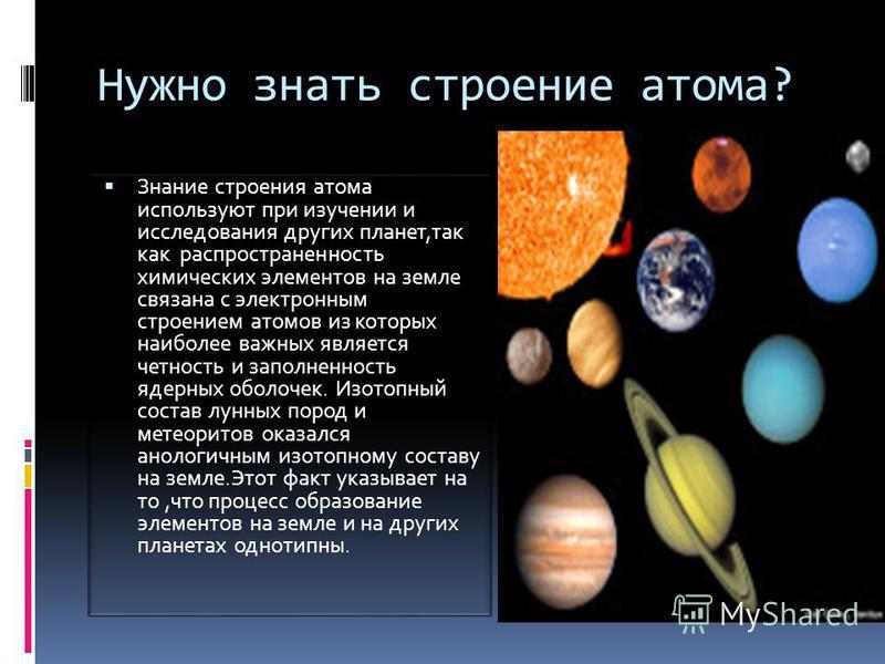 Нужно знать строение атома? Знание строения атома используют при изучении и исследования других планет,так как распространенность химических элементов на земле связана с электронным строением атомов из которых наиболее важных является четность и запо