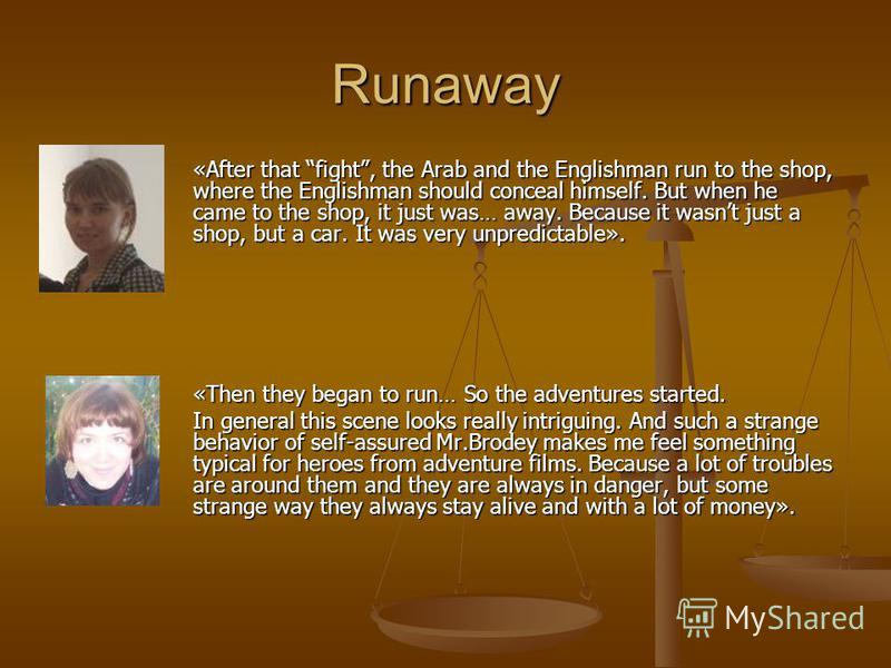 Runaway «After that fight, the Arab and the Englishman run to the shop, where the Englishman should conceal himself. But when he came to the shop, it just was… away. Because it wasnt just a shop, but a car. It was very unpredictable». «Then they bega