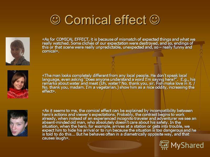 Comical effect Comical effect «As for COMICAL EFFECT, it is because of mismatch of expected things and what we really watched. Some clichés of our expectation were destroyed, and so, endings of this or that scene were really unpredictable, unexpected