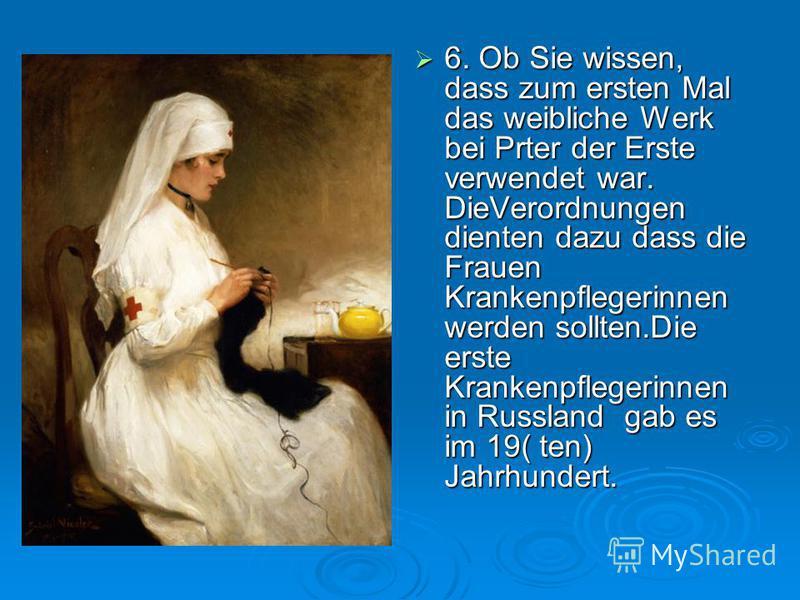6. Ob Sie wissen, dass zum ersten Mal das weibliche Werk bei Prter der Erste verwendet war. DieVerordnungen dienten dazu dass die Frauen Krankenpflegerinnen werden sollten.Die erste Krankenpflegerinnen in Russland gab es im 19( ten) Jahrhundert. 6. O