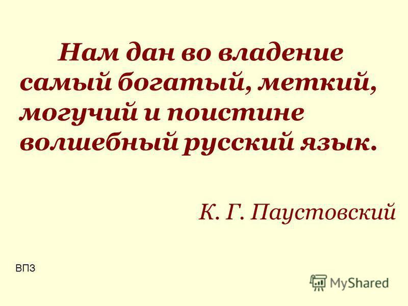 Нам дан во владение самый богатый, меткий, могучий и поистине волшебный русский язык. К. Г. Паустовский ВПЗ