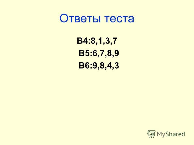 Ответы теста В4:8,1,3,7 В5:6,7,8,9 В6:9,8,4,3
