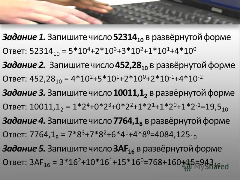 Задание 1. Запишите число 52314 10 в развёрнутой форме Ответ: 52314 10 = 5*10 4 +2*10 3 +3*10 2 +1*10 1 +4*10 0 Задание 2. Запишите число 452,28 10 в развёрнутой форме Ответ: 452,28 10 = 4*10 2 +5*10 1 +2*10 0 +2*10 -1 +4*10 -2 Задание 3. Запишите чи