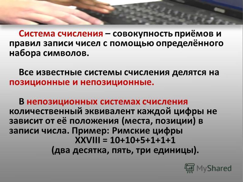 Система счисления – совокупность приёмов и правил записи чисел с помощью определённого набора символов. Все известные системы счисления делятся на позиционные и непозиционные. В непозиционных системах счисления количественный эквивалент каждой цифры