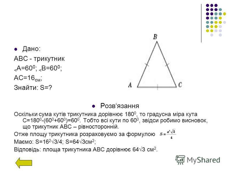 Дано: АВС - трикутник < А=60 0 ; < В=60 0 ; АС=16 см ; Знайти: S=? Розвязання Оскільки сума кутів трикутника дорівнює 180 0, то градусна міра кута С=180 0 -(60 0 +60 0 )=60 0. Тобто всі кути по 60 0, звідси робимо висновок, що трикутник АВС – рівност