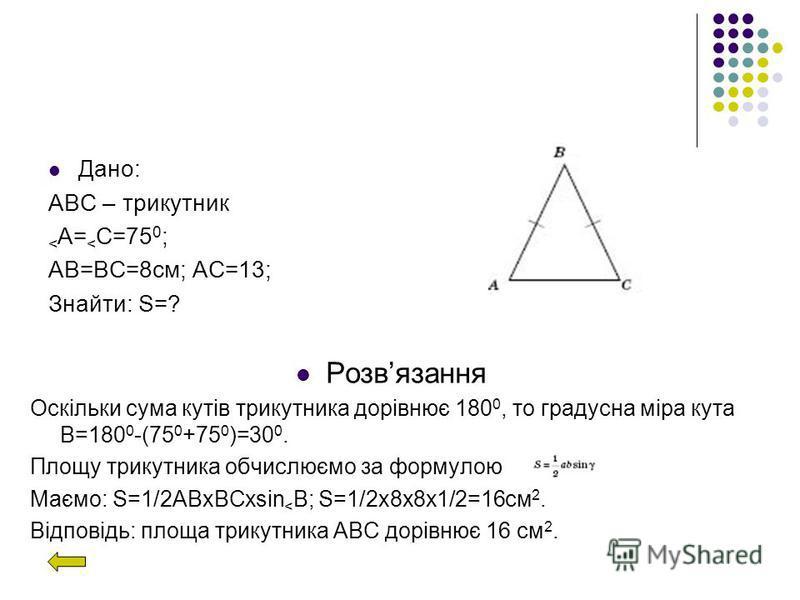 Дано: АВС – трикутник < A= < C=75 0 ; АВ=ВС=8см; АС=13; Знайти: S=? Розвязання Оскільки сума кутів трикутника дорівнює 180 0, то градусна міра кута В=180 0 -(75 0 +75 0 )=30 0. Площу трикутника обчислюємо за формулою Маємо: S=1/2АВхВСхsin < В; S=1/2х